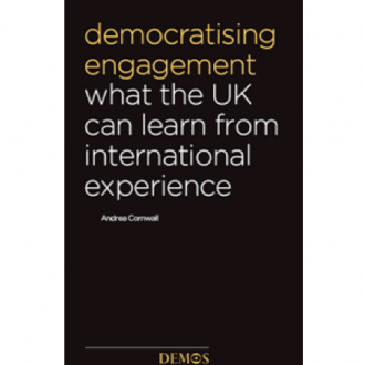 Democratising Engagement: What the UK Can Learn from International Experience, Andrea Cornwall, Demos,